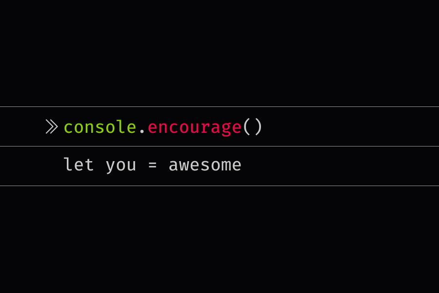 console.encourage statement that reads let you = awesome