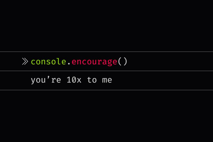 console.encourage statement that reads you're 10x to me