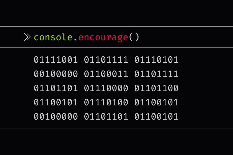 console.encourage statement that has binary code like 01 that says you complete me